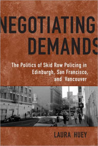 Negotiating Demands: The Politics of Skid Row Policing in Edinburgh, San Francisco, and Vancouver - Laura Huey