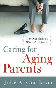 Overwhelmed Woman's Guide to...Caring for Aging Parents - Julie-Allyson Ieron