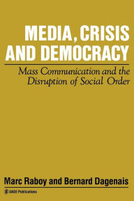 Media, Crisis and Democracy: Mass Communication and the Disruption of Social Order - Marc Raboy