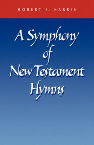 Symphony of New Testament Hymns: Commentary on Philippians 2: 5-11, Colossians 1: 15-20, Ephesians 2: 14-16, 1 Timothy 3: 16, Titus 3: 4-7, ... - Robert J. Karris
