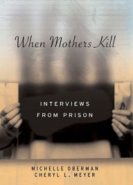 When Mothers Kill: Interviews from Prison - Cheryl L. Meyer