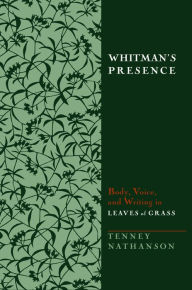 Whitman's Presence: Body, Voice, and Writing in Leaves of Grass - Tenney Nathanson