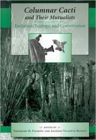 Columnar Cacti and Their Mutualists: Evolution, Ecology, and Conservation - Theodore H. Fleming