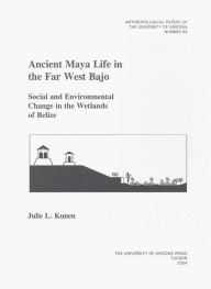 Ancient Maya Life in the Far West Bajo: Social and Environmental Change in the Wetlands of Belize - Julie L. Kunen