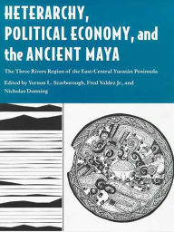 Heterarchy, Political Economy, and the Ancient Maya: The Three Rivers Region of the East-Central Yucatán Peninsula - Vernon L. Scarborough