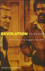 Revolution Televised: Prime Time and the Struggle for Black Power - Christine Acham