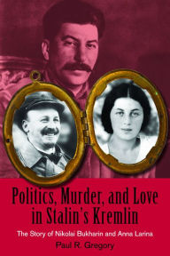Politics, Murder, and Love in Stalin's Kremlin: The Story of Nikolai Bukharin and Anna Larina - Paul R. Gregory