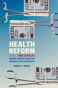 Health Reform Without Side Effects: Making Markets Work for Individual Health Insurance - Mark V. Pauly