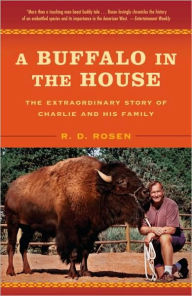 Buffalo in the House: The True Story of a Man, an Animal, and the American West - R. D. Rosen