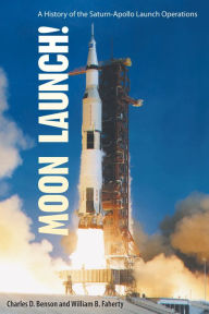 Moon Launch!: A History of the Saturn-Apollo Launch Operations - Charles D. Benson