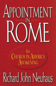 Appointment in Rome: The Church in America Awakening - Richard John John Neuhaus