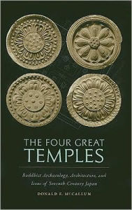 The Four Great Temples: Buddhist Art, Archaeology, and Icons of Seventh-Century Japan - Donald F. McCallum