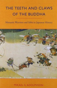 The Teeth and Claws of the Buddha: Monastic Warriors and Sohei in Japanese History - Mikael S. Adolphson