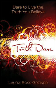 TruthDare: Dare to Live the Truth You Believe - Laura Ross Greiner