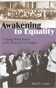 Awakening to Equality: A Young White Pastor at the Dawn of Civil Rights - Karl E. Lutze