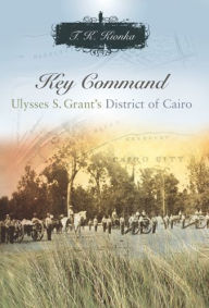 Key Command: Ulysses S. Grant's District of Cairo - T. K. Kionka