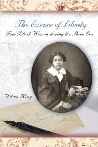 Essence of Liberty: Free Black Women During the Slave Era - Wilma King