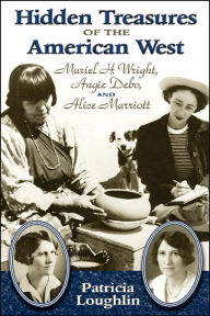 Hidden Treasures of the American West: Muriel H. Wright, Angie Debo, and Alice Marriott - Patricia Loughlin
