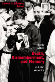 Death, Dismemberment, and Memory: Body Politics in Latin America - Lyman L. Johnson
