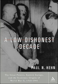 A Low, Dishonest Decade: The Great Powers, Eastern Europe and the Economic Origins of World War II - Paul N. Hehn
