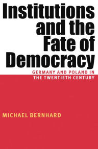 Institutions and the Fate of Democracy: Germany and Poland in the Twentieth Century (Russian and East European Series) - Michael Bernhard