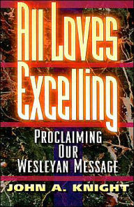 All Loves Excelling: Proclaiming Our Wesleyan Message - John A. Knight