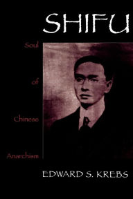 Shifu, Soul Of Chinese Anarchism - Edward S. Krebs