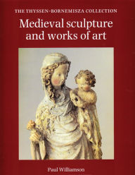 Medieval Sculpture and Works of Art: The Thyssen-Bornemisza Collection - Paul Williamson