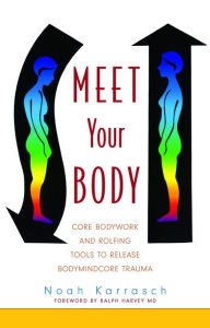 Meet Your Body: CORE Bodywork and Rolfing Tools to Release Bodymindcore Trauma - Noah Karrasch