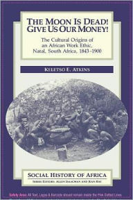 The Moon is Dead! Give Us Our Money!: The Cultural Origins of an African Work Ethic, Natal, South Africa, 1843-1900 - Keletso E. Atkins