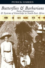 Butterflies and Barbarians: Swiss Missionaries and Systems of Knowledge in South-East Africa - Patrick Harries
