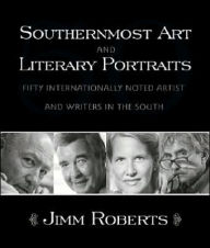 Southernmost Art and Literary Portraits: Fifty Internationally Noted Artists and Writers - Jimm Roberts