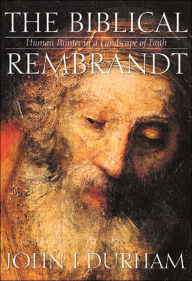 The Biblical Rembrandt: Human Painter in a Landscape of Faith - John I. Durham