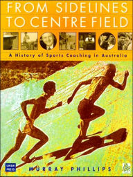 From Sidelines to Centre Field: a History of Sports Coaching in Australia - M Phillips