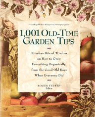 1001 Old Time Garden Tips: Timeless Bits of Wisdom on How to Grow Everything Organically, from the Good Old Days When Everyone Did - Roger Yepsen
