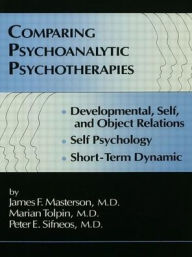 Comparing Psychoanalytic Psychotherapies: Developmental, Self, and Object Relations; Self Psychology; Short-Term Dynamic - James F. Masterson, M.D.