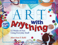 Art with Anything: 52 Weeks of Fun Using Everyday Stuff - MaryAnn Kohl