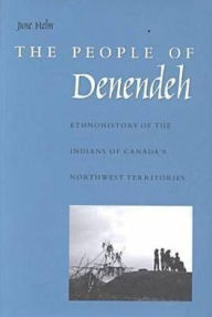 The People of Denendeh: Ethnohistory of the Indians of Canada's Northwest Territories - June Helm