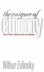 Enigma of Ethnicity: Another American Dilemma - Wilbur Zelinsky
