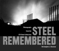 Steel Remembered: Photos from the LTV Steel Collection - Christopher J. Dawson