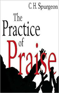 The Practice of Praise - Charles Haddon Spurgeon