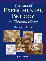 The Rise of Experimental Biology: An Illustrated History - Peter L. Lutz