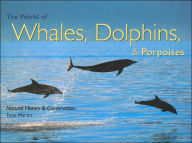 The World of Whales, Dolphins, & Porpoises: Natural History & Conservation - Tony Martin