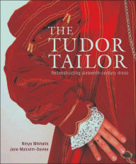 The Tudor Tailor: Techniques and Patterns for Making Historically Accurate Period Clothing - Ninya Mikhaila