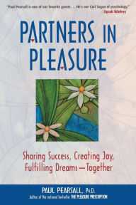 Partners in Pleasure: Sharing Success, Creating Joy, Fulfilling Dreams--Together - Paul Pearsall