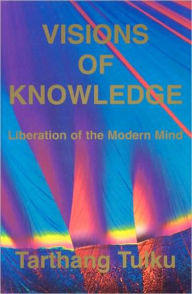 Visions of Knowledge: Liberation of the Modern Mind - Tarthang Tulku