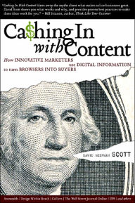 Cashing In With Content: How Innovative Marketers Use Digital Information to Turn Browsers Into Buyers - David Meerman Scott