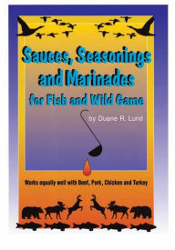 Sauces, Seasonings and Marinades for Fish and Wild Game - Duane R. Lund