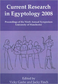Current Research in Egyptology 2008: Proceedings of the Ninth International Symposium, University of Manchester - Jacky Finch