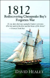 1812: Rediscovering Chesapeake Bay's Forgotten War - David Healey